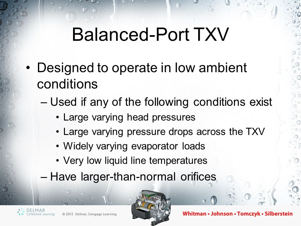 Dual-Port TXV Used when systems need a larger TXV for short periods of time Dual-port valves have two independent capacities –Larger port for periods of high load –Smaller port for periods of normal load TXV capacity is doubled when larger port is open all the way