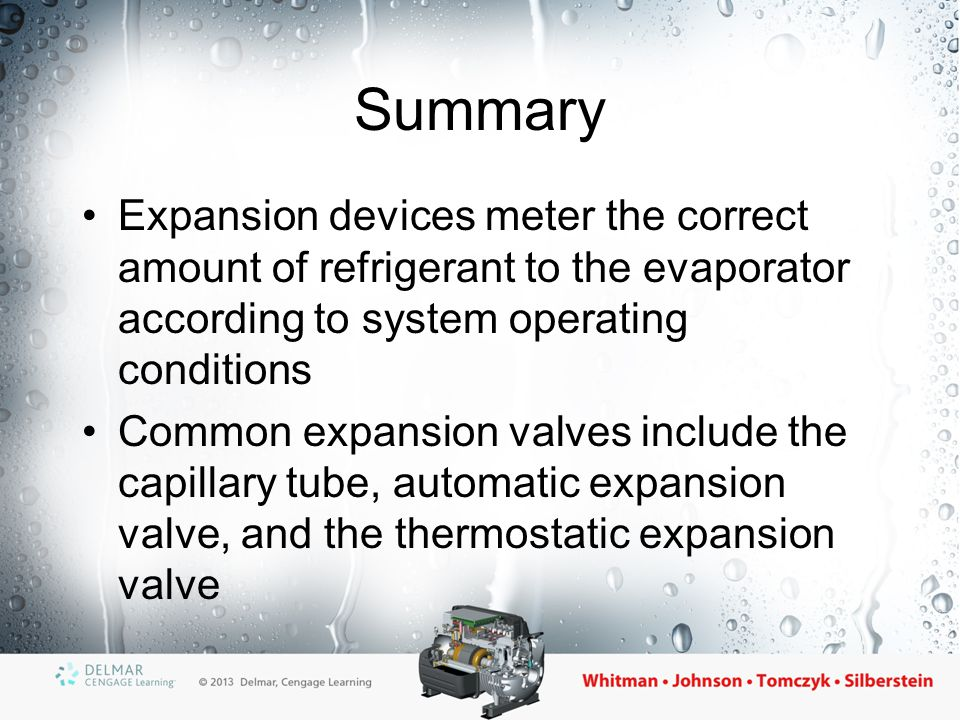 Summary (cont'd.) The thermostatic expansion valve is designed to maintain constant superheat in the evaporator Three pressures control the operation of the TXV: the bulb pressure, the spring pressure, and the evaporator pressure