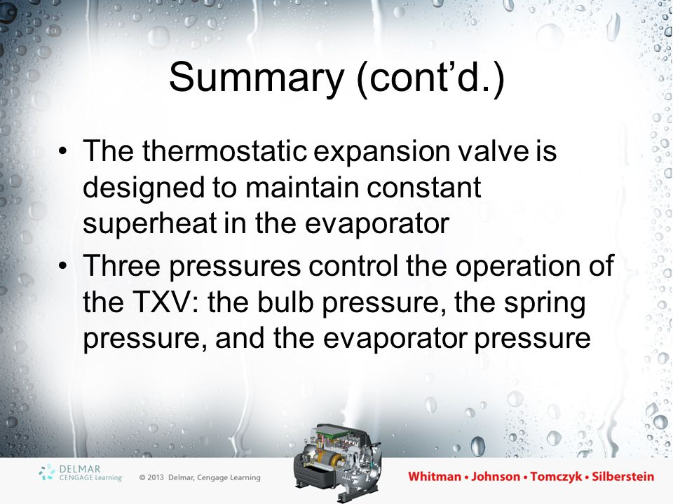 Summary (cont'd.) Thermal bulb can be liquid-charged, vapor-charged, cross liquid-charged, or cross vapor-charged Internally equalized TXVs get the evaporator pressure from the inlet of the coil, while externally equalized TXVs get the evaporator pressure from the outlet of the coil
