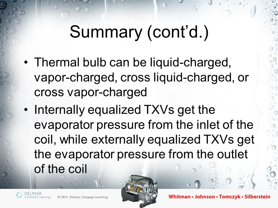 Summary (cont'd.) Special TXVs include the balanced port TXV, the dual port TXV, and the electronic TXV The automatic expansion valve maintains a constant evaporator pressure Two pressures control the TXV: the spring pressure and the evaporator pressure