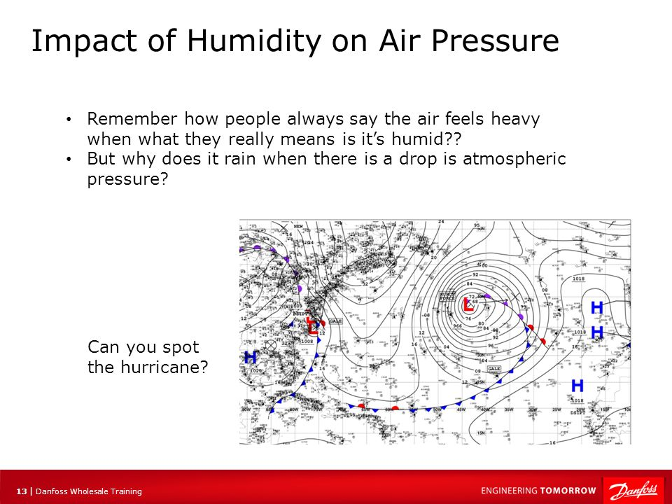 14 | Danfoss Wholesale Training Impact of Humidity on Air Pressure Due to the effect of water molecules having a high average space between them compared to air molecules, moist air is less dense than dry air This means that moist low pressure air is pushed upwards by cooler high pressure air moving in and can result severe thunderstorms