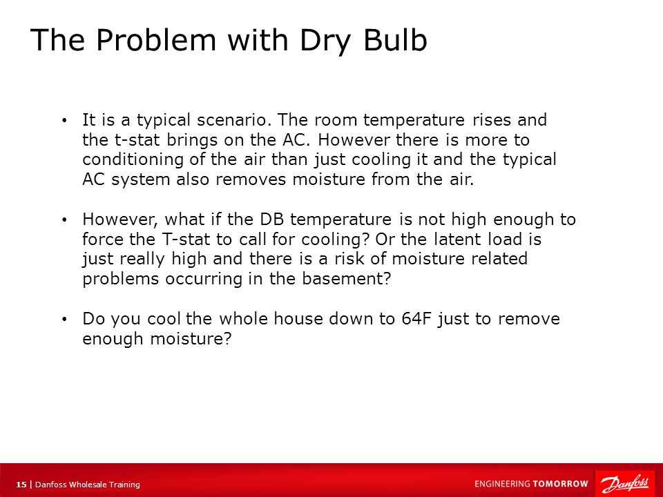 16 | Danfoss Wholesale Training The Problem with Dry Bulb The point that is classified as a space-neutral condition is 75°F DB and 50%RH.