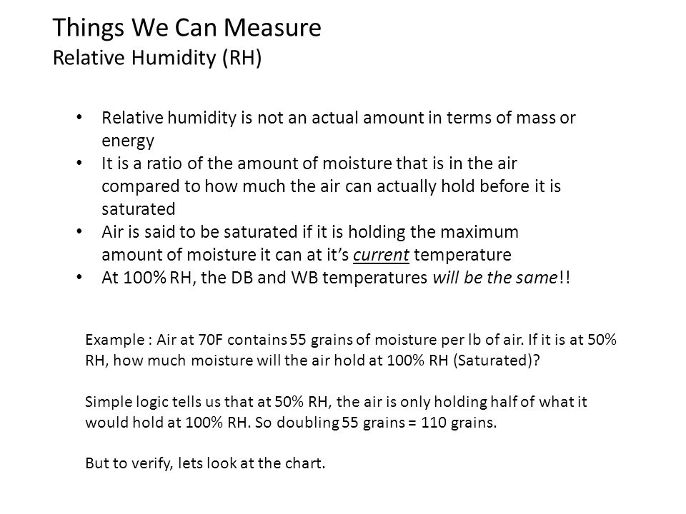 100% RH Line Things We Can Measure Relative Humidity (RH) Follow the line from 70F Db at the bottom upward to where it crosses both the 50% RH and the 100%RH (Saturated line.)