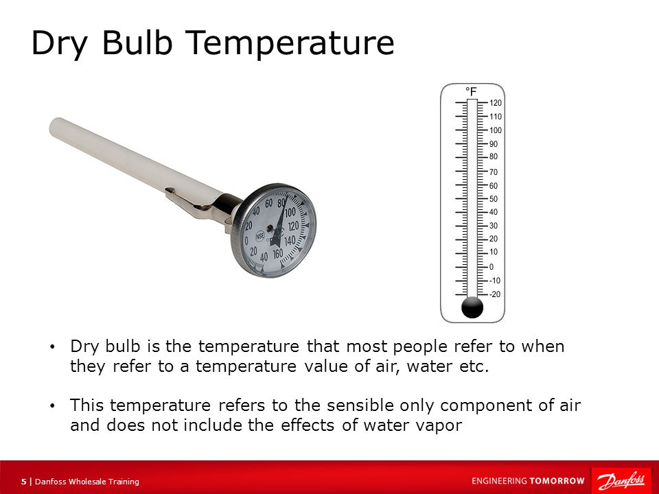6 |6 | Danfoss Wholesale Training Wet Bulb Temperature Moist environment, low evaporation rate Dry environment, high evaporation rate Wet Sock Wet bulb temperature takes into account the moisture content of the air It does this by using the cooling effect of the evaporation of water into the air A wet sock is placed over the measuring section of a dry bulb thermometer
