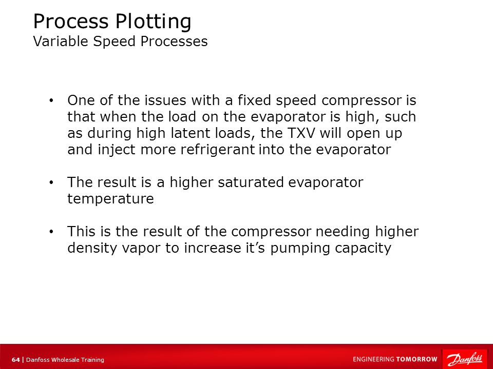 65 | Danfoss Wholesale Training Equilibrium The main concept here is that the flow through the TXV must be balanced by the pumping capacity of the compressor This state can be referred to as 'equilibrium' In equilibrium, the pressures and temperatures do not change We see this when the load and ambient conditions are constant
