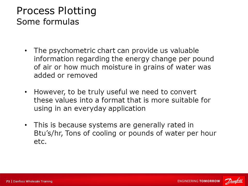 72 | Danfoss Wholesale Training Process Plotting Some formulas The sensible heat formula: Qs = 1.08 x ΔT x CFM Qs = Sensible heat in btu/hr 1.08 = A constant value ΔT = Temperature difference CFM =Air flow in cubic feet per minute In psychometrics, we use certain formulas in conjunction with the chart.