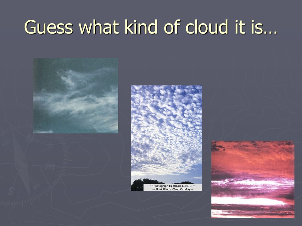 Look out the window… ► What kind of clouds do you see today.