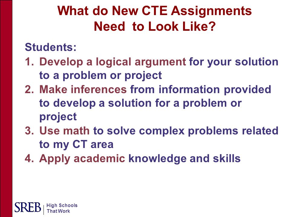 High Schools That Work 5.Apply technical knowledge and skills to new situations 6.Develop and test hypotheses 7.Complete extended projects that require planning, developing a solution or product and presenting the results orally or in writing 8.Use appropriate technology to complete assignments or projects What do New CTE Assignments Need to Look Like?