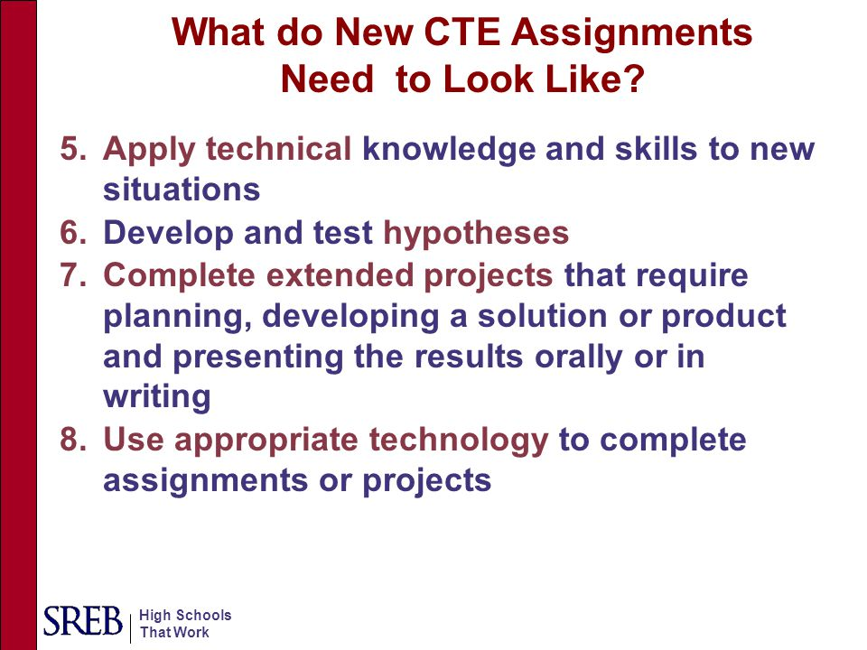 High Schools That Work Rigorous CTE Students experienced more than 4 of the 8 indicators Demographics CT Students Had Rigorous CTE No Rigorous CTE n = 7989n = 14590 % Male 49% 52% Female5148 White7361 Minority2739 Education after High School (high) 1 6556 No Education after High School (low) 1 3544 1 Education after high school is used as a proxy for socio-economic status.