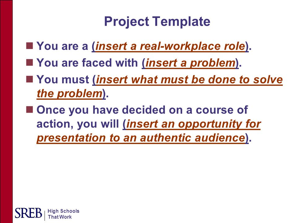 High Schools That Work Project Description: Workplace role or job title Authentic problem to be solved Identify what students will do Tell students how to document solutions (e.g., presentations, reports, etc.) Authenticity: Authentic to the field.