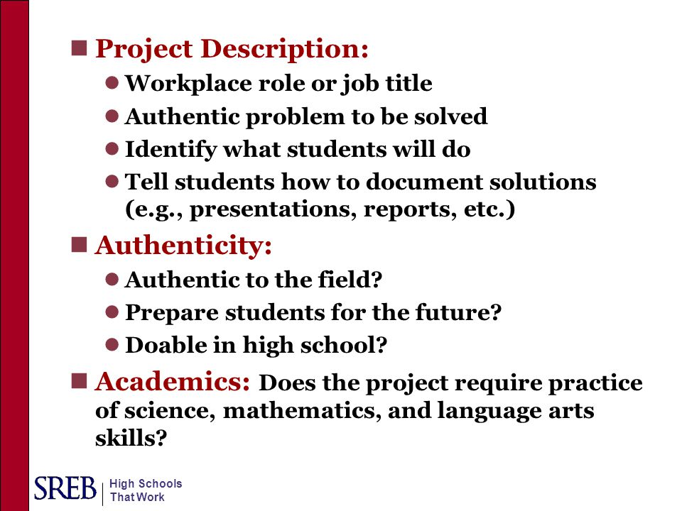High Schools That Work Authentic Projects Include: Technical Prompt: Design, build and test OR investigate, conduct, analyze Writing Prompt: Research/Report; history; theory; contemporary use; design and how to construct electrical motors Science Prompt: Design and conduct inquiry of a testable hypothesis on motor performance under a variety of conditions Math Prompt: Test motor under various conditions; collect, analyze and chart on performance and conditions