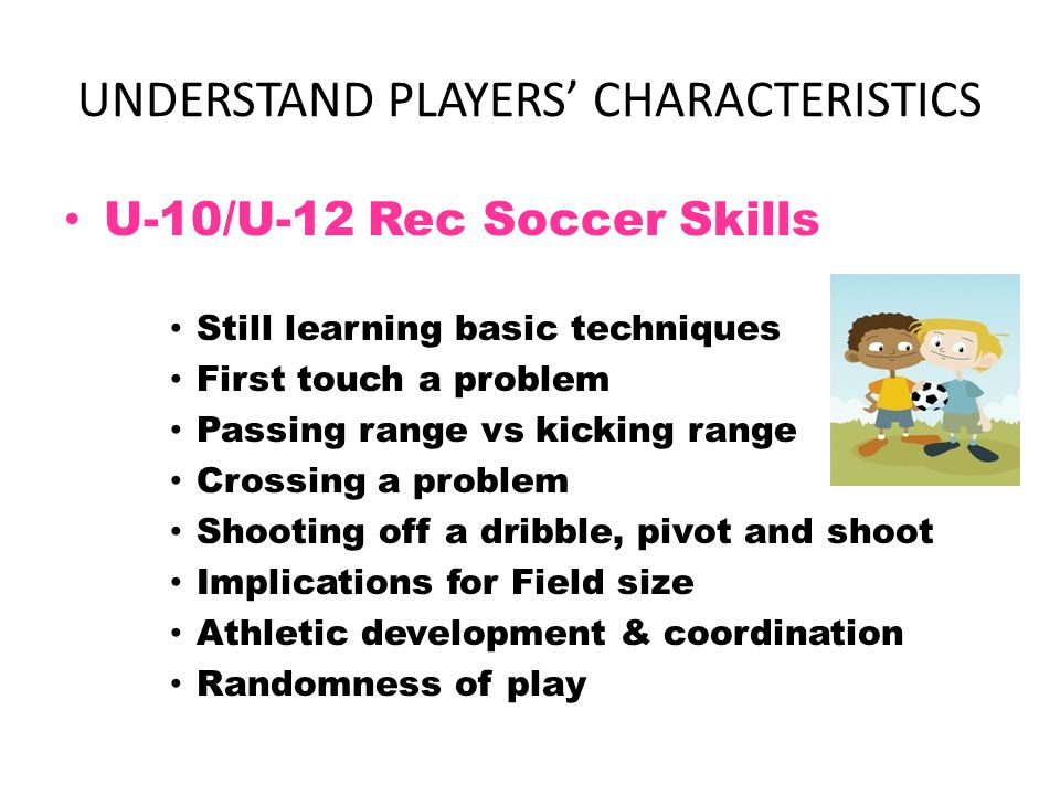 PLAYER DEVELOPMENT PHILOSOPHY Must focus on technique Max ball touches (ball ratio, small groups) Must be fun Players exposed to different positions Rules modified to accommodate players' level Activities vs drills, to promote thinking De-emphasize winning/losing Values, life lessons, positive self-image Bill of Rights for young athletes