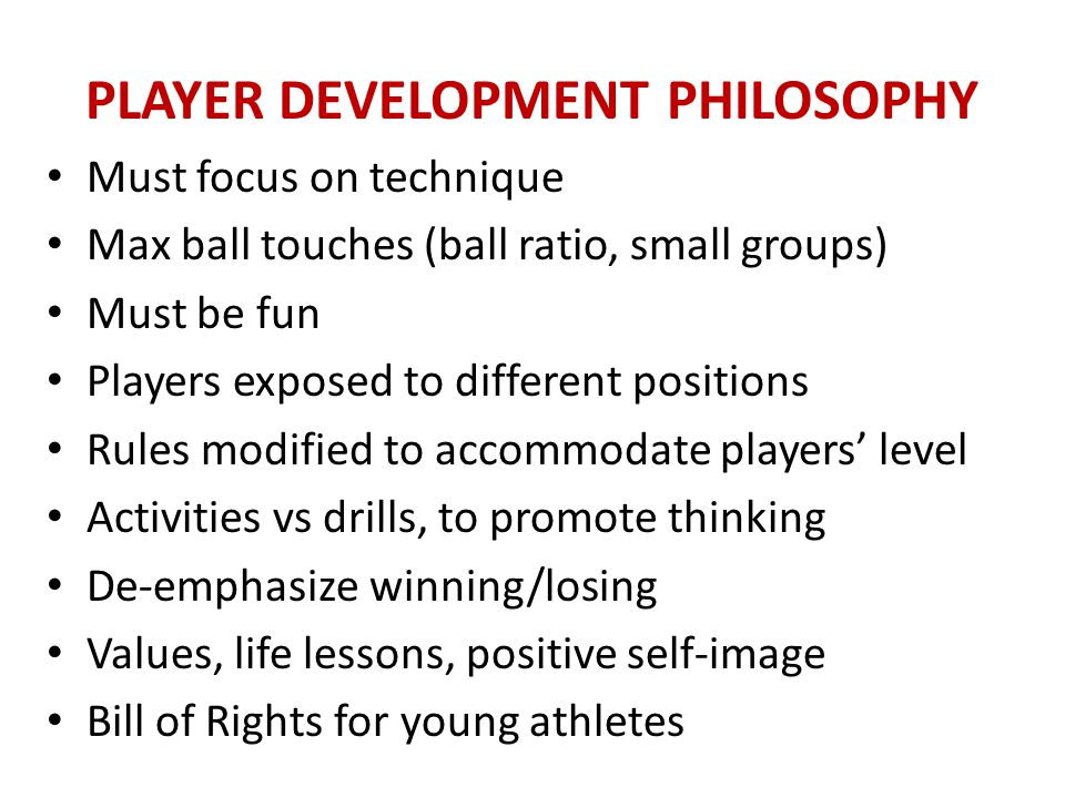 PLAYER DEVELOPMENT PHILOSOPHY Philosophy of Equal Opportunities Increase number of potential growth experiences at each practice and game Each participant challenged and grow at their own ability level Better players contribute to growth of players who are a level below More turns, more ball contacts, less down-time Choose activities that allow everyone to play and accomplish above stated goals/philosophy