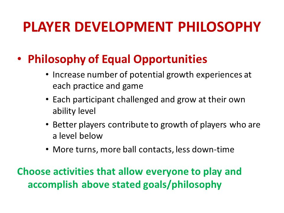 PLAYER DEVELOPMENT PHILOSOPHY Slanty Line Theory Replace traditional rope game of high water-low water where everyone jumps over straight line rope The traditional straight line rope eliminates the weakest players early (those who need the activity the most) Use slanty line rope so each player can engage at his/her level and experience success When players feel comfortable, secure they seek out new challenges.