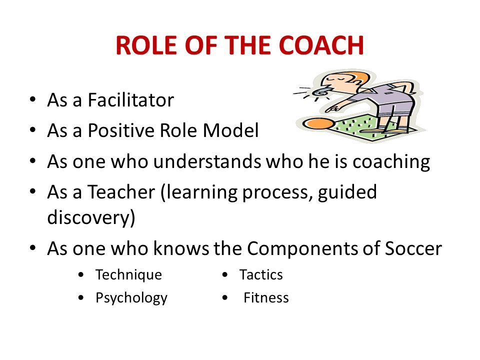 ROLE OF THE COACH COACHING STYLE TO MODEL: Father/mother figure, friendly, caring, giving Exudes confidence Comfortable dealing with people of all ages COACHING STYLE TO AVOID: Drill sergeant, in your face shouter, self-absorbed Often result of lack of confidence » Inexperience in coaching soccer and trying to hide inexperience behind aggressive coaching style » Personality traits » Can't handle misbehavior, dis-obeyance