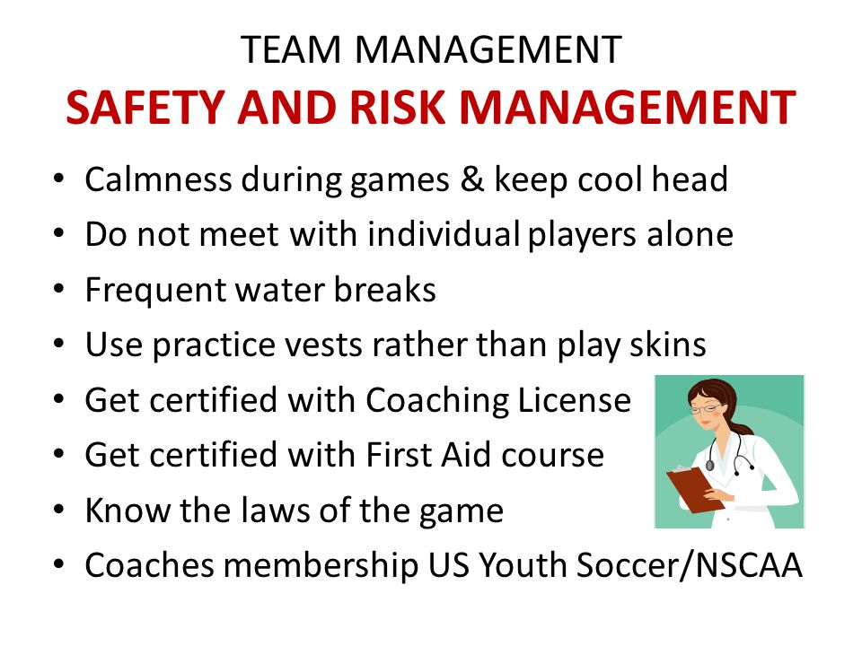 TEAM MANAGEMENT ETHICAL ASPECTS Standards of behavior (moral & ethical) In the best interest of the individual player Respect all participants (opponents, ref, etc) Respect others' confidentiality/privacy Provide feedback in caring/sensitive manner Developing players' character, values, positive self-image, self confidence more important than soccer skills and team results.