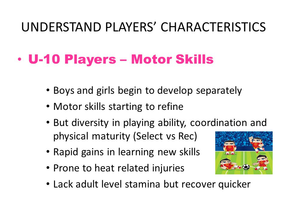 UNDERSTAND PLAYERS' CHARACTERISTICS U-10 Players – Cognitive Skills Less egocentric – more cooperative Start to think logically, but related to concrete objects Still live in the 'here and now' world Start to understand 'Team' concept Able to sequence thoughts and start to think ahead But ability to think limited by ball skills Start to understand concept of time and space Attention span still short.