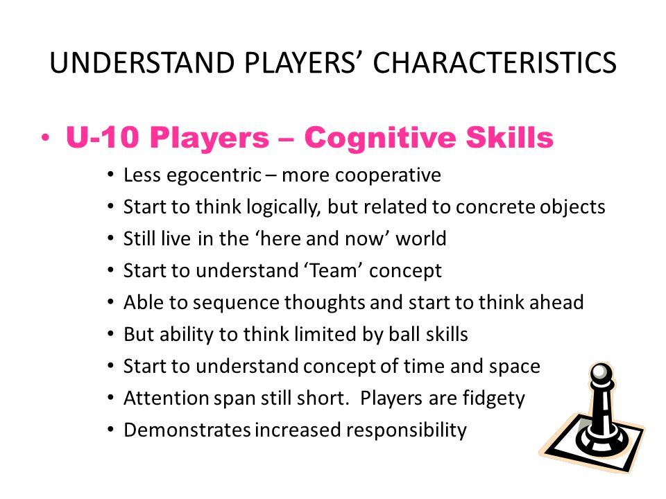 UNDERSTAND PLAYERS' CHARACTERISTICS U-10 Players – Psycho-Social Skills Enjoy competition Respond to 'Cooperative' and 'Competitive' activities Begin to appreciate the need for Rules and Limits Peer pressure and team identity is important Still look up to adults and seek approval – Role models Still fragile psychologically and avoids being embarrassed in front of peers Start to compare their ability to others Acquire sport heroes
