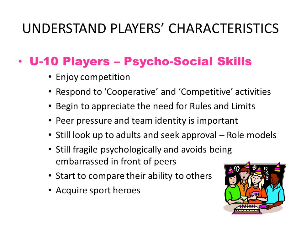 UNDERSTAND PLAYERS' CHARACTERISTICS U-12 Players – Motor Skills Motor skills continuing to refine – almost adult like Increased diversity in playing ability and physical maturity (puberty begins at 10 for girls and 12 for boys) Rapid gains in learning new skills – can execute more complex skills sequence Still prone to heat related injuries Lack adult level stamina but recover quicker Athleticism is genetic and fitness has a ceiling