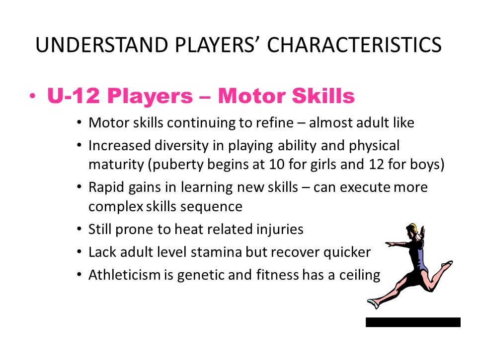 UNDERSTAND PLAYERS' CHARACTERISTICS U-12 Players – Cognitive Skills Begin to acquire adult logic Start to think in abstract terms Able to sequence thoughts and start to think ahead But ability to think limited by range of skills Full-sided game is still information overflow No longer follow adults blindly – it has to make sense Start to understand concept of time and space Attention span still short.