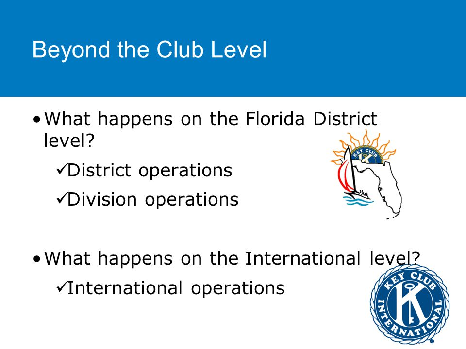 Beyond the Club Level Specifics… Roles of the officers above the club level: Key Club International Board Florida District Governor Florida District Secretary Florida District Treasurer Florida District Editor & Webmaster Executive Assistant Division Lieutenant Governors