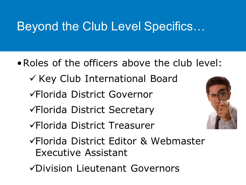 Beyond the Club Level Specifics… Events to attend Division Council Meetings (DCM) Division projects Key Club Kickoff Conference (KCKC) (The Fall) Spring Zone Rally (SZR) (The Spring) Florida District Conference (DCON) (Around April) Key Club International Convention (ICON) (The Summer)