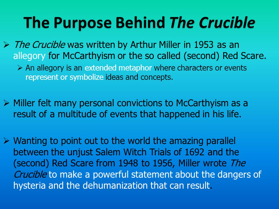 The Purpose Behind The Crucible  He compared the Communist hearings to the witch hunts of Salem, where gossip, rumors, and fear were evidence enough to convict people.