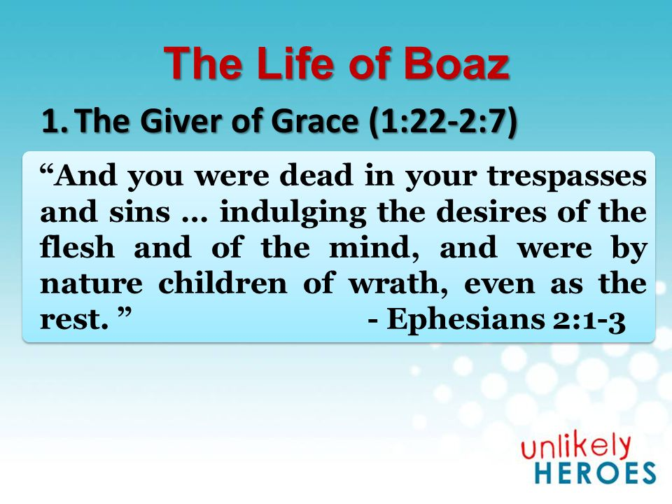 The Life of Boaz 1.The Giver of Grace (1:22-2:7) In love He predestined us to adoption as sons through Jesus Christ to Himself, according to the kind intention of His will, to the praise of the glory of His grace, which He freely bestowed on us in the Beloved.