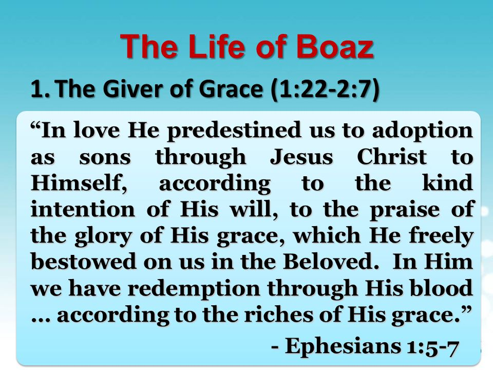 The Life of Boaz 1.The Giver of Grace (1:22-2:7) 2.The Reception of Grace (2:8-13)