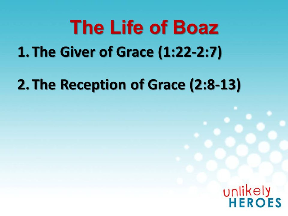 The Life of Boaz 1.The Giver of Grace (1:22-2:7) 2.The Reception of Grace (2:8-13) For by grace you have been saved through faith; and not of yourselves, it is the gift of God; not as a result of works, so that no one may boast. - Ephesians 2:8-9 For by grace you have been saved through faith; and not of yourselves, it is the gift of God; not as a result of works, so that no one may boast. - Ephesians 2:8-9