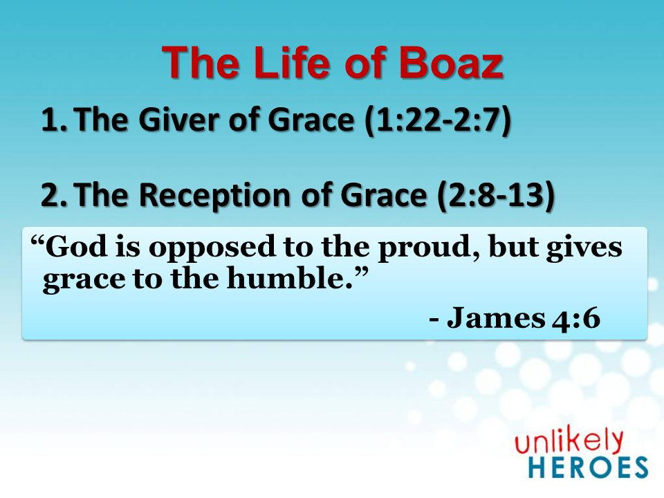 The Life of Boaz 1.The Giver of Grace (1:22-2:7) 2.The Reception of Grace (2:8-13) 3.The Response to Grace (2:14-23)