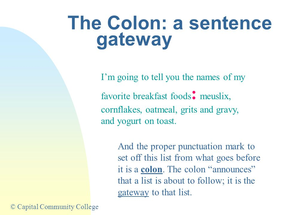 © Capital Community College The Colon: a sentence gateway I'm going to tell you the names of my favorite breakfast foods : meuslix, cornflakes, oatmeal, grits and gravy, and yogurt on toast.