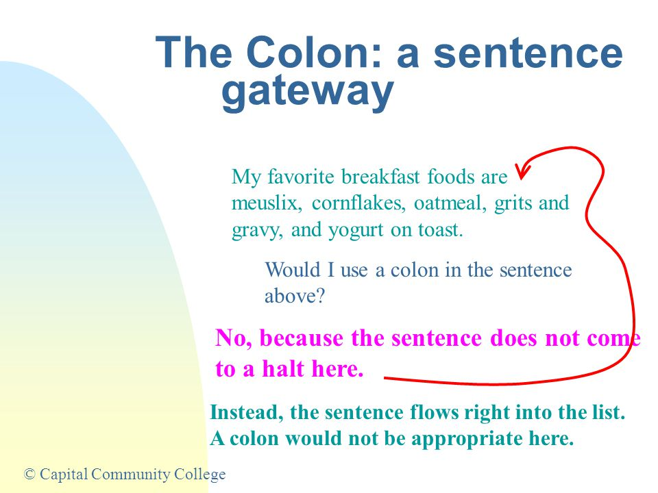 © Capital Community College The Colon: a sentence gateway My favorite breakfast foods are meuslix, cornflakes, oatmeal, grits and gravy, and yogurt on toast.