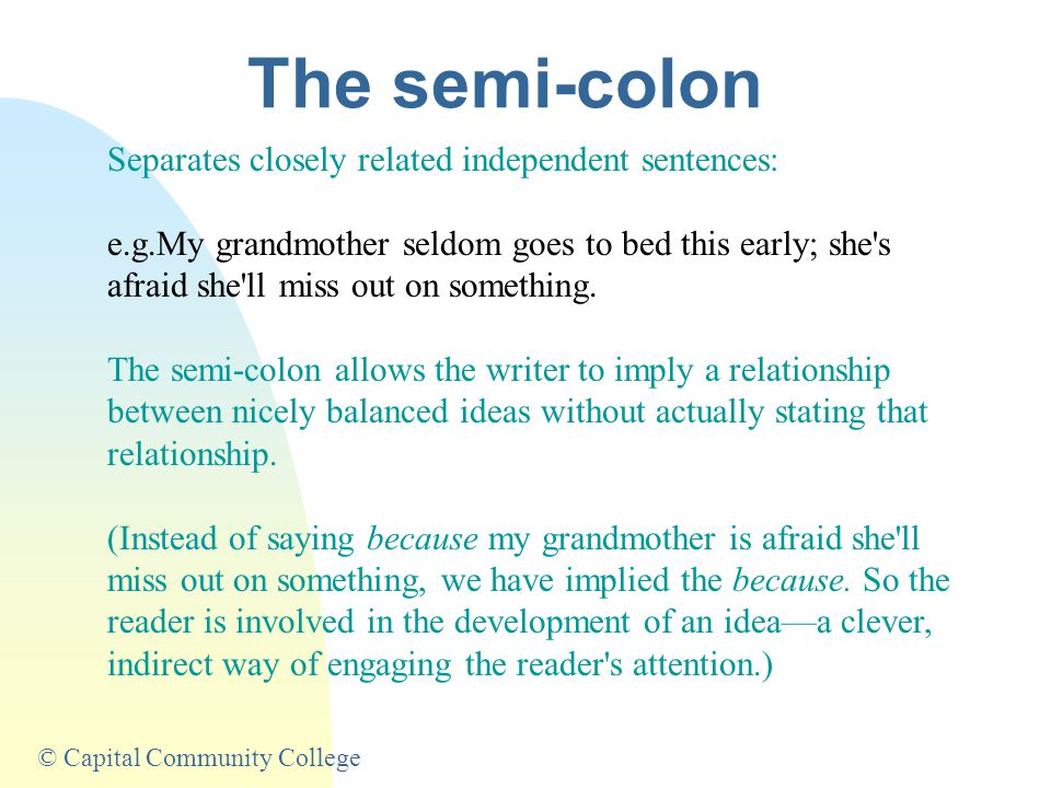 © Capital Community College The semi-colon Separates closely related independent sentences: e.g.My grandmother seldom goes to bed this early; she s afraid she ll miss out on something.