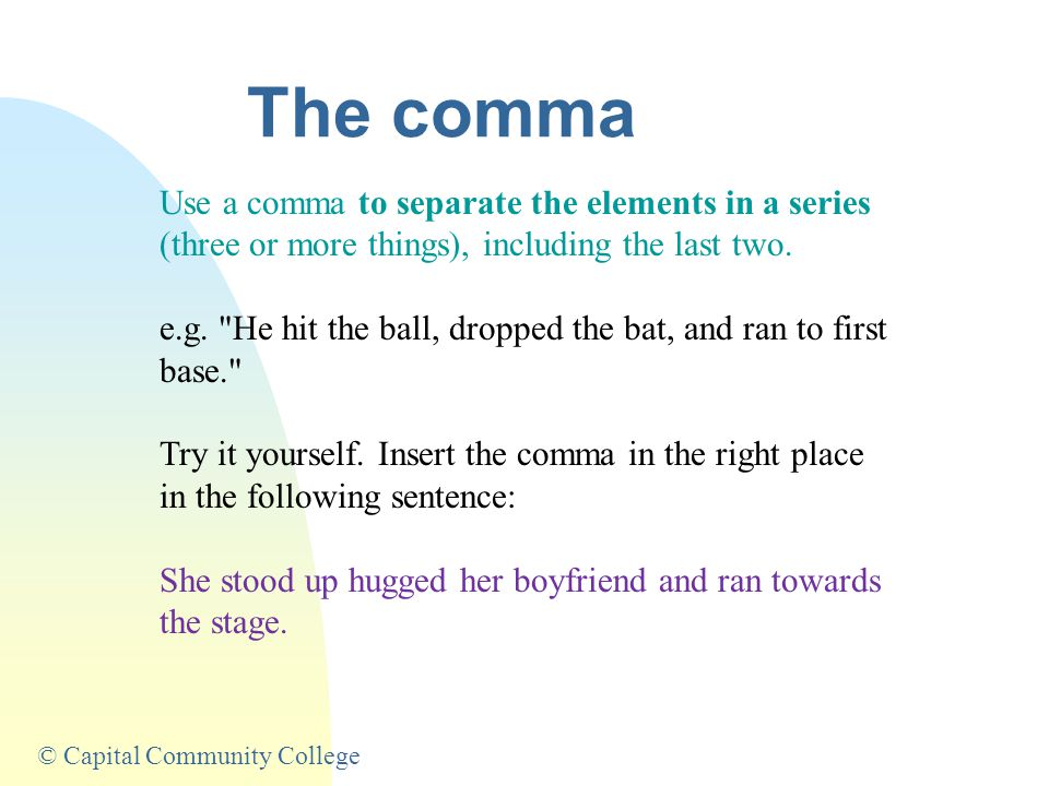 © Capital Community College The comma Use a comma to separate the elements in a series (three or more things), including the last two.