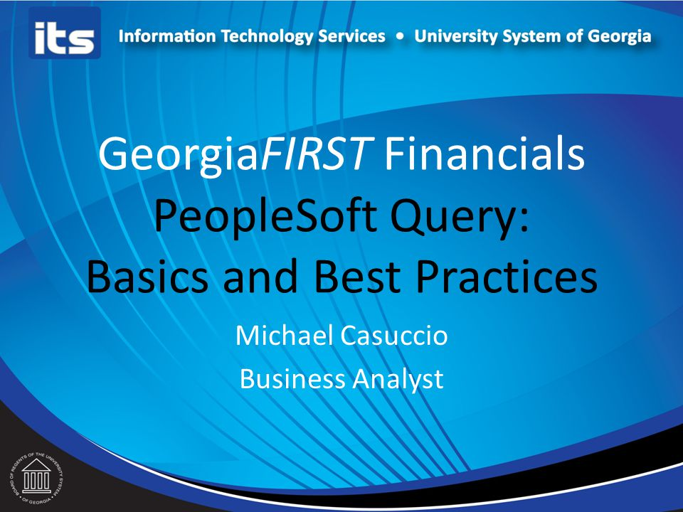 GeorgiaFIRST Financials PeopleSoft Query: Basics and Best Practices Michael Casuccio Business Analyst