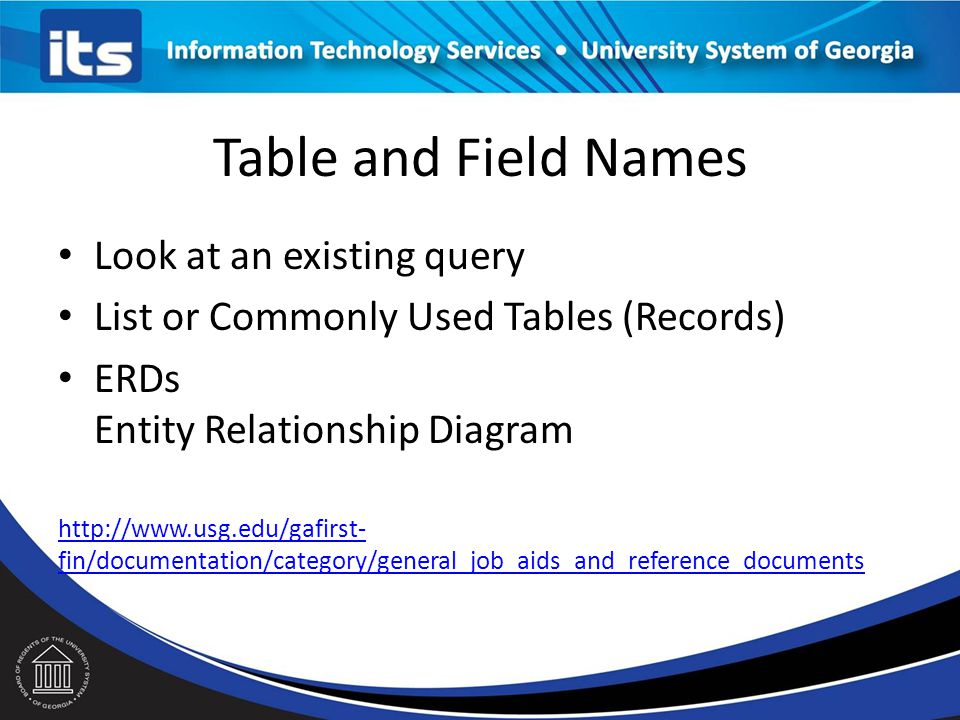 Table and Field Names Look at an existing query List or Commonly Used Tables (Records) ERDs Entity Relationship Diagram http://www.usg.edu/gafirst- fin/documentation/category/general_job_aids_and_reference_documents