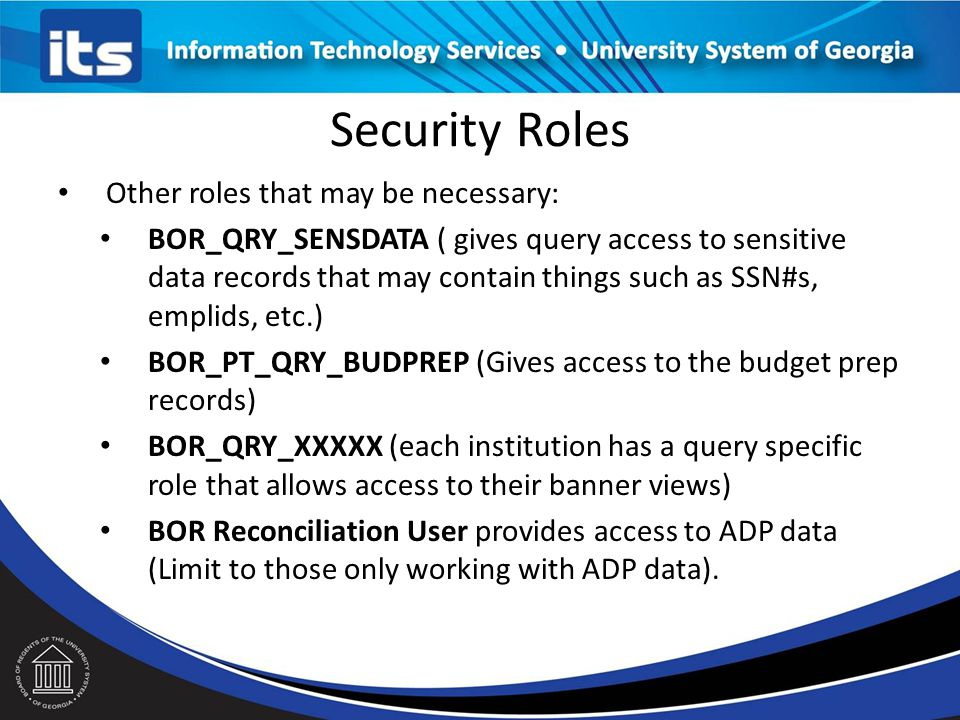 Security Roles Other roles that may be necessary: BOR_QRY_SENSDATA ( gives query access to sensitive data records that may contain things such as SSN#s, emplids, etc.) BOR_PT_QRY_BUDPREP (Gives access to the budget prep records) BOR_QRY_XXXXX (each institution has a query specific role that allows access to their banner views) BOR Reconciliation User provides access to ADP data (Limit to those only working with ADP data).