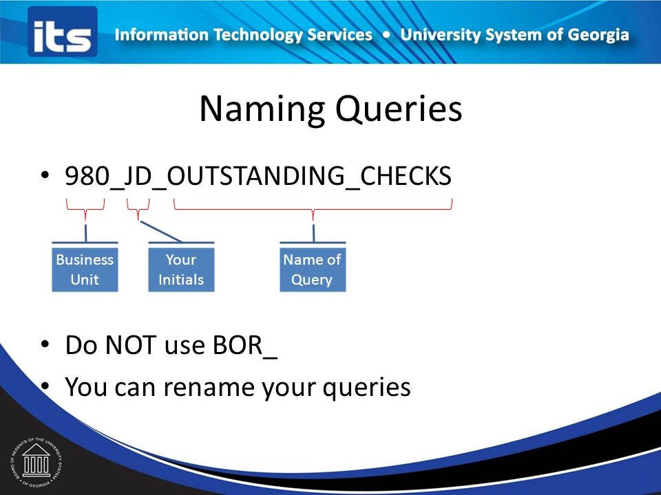 Naming Queries 980_JD_OUTSTANDING_CHECKS Do NOT use BOR_ You can rename your queries Business Unit Your Initials Name of Query