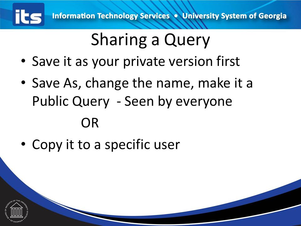 Sharing a Query Save it as your private version first Save As, change the name, make it a Public Query - Seen by everyone OR Copy it to a specific user