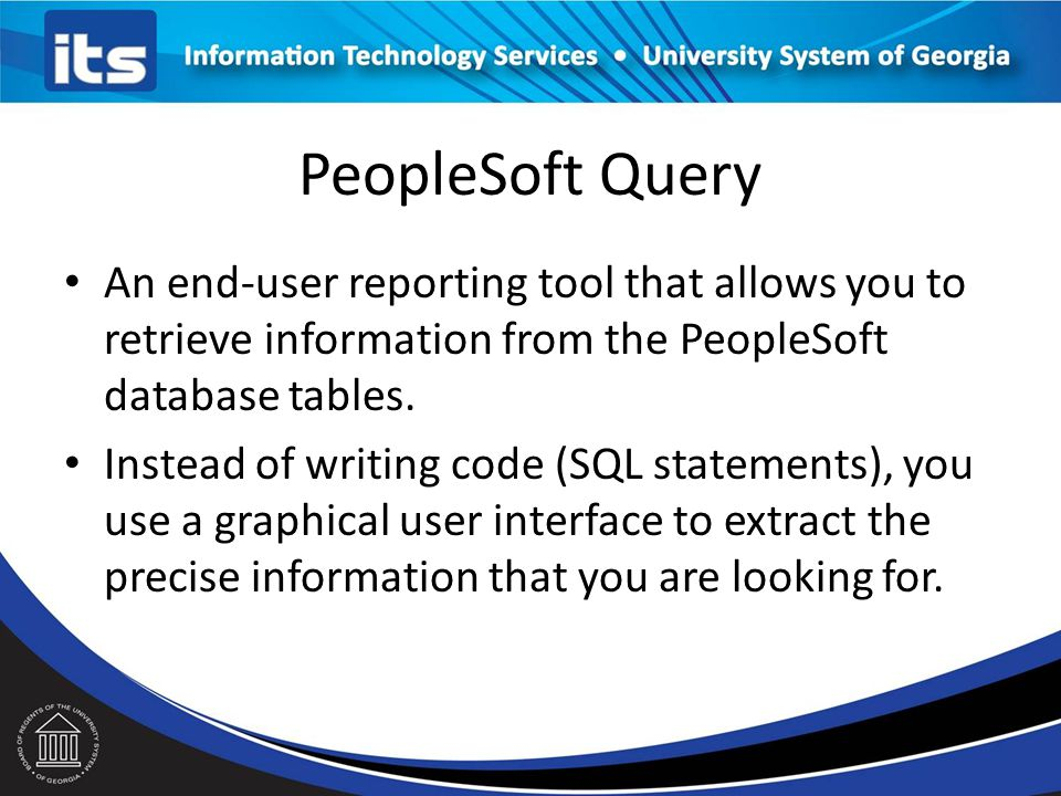 PeopleSoft Query An end-user reporting tool that allows you to retrieve information from the PeopleSoft database tables.