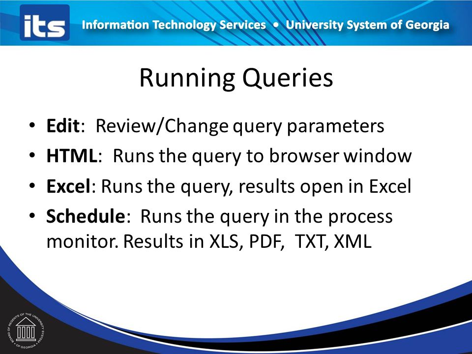 Running Queries Edit: Review/Change query parameters HTML: Runs the query to browser window Excel: Runs the query, results open in Excel Schedule: Runs the query in the process monitor.