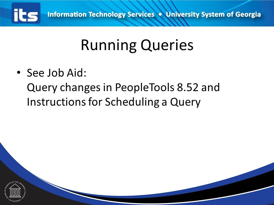 Running Queries See Job Aid: Query changes in PeopleTools 8.52 and Instructions for Scheduling a Query