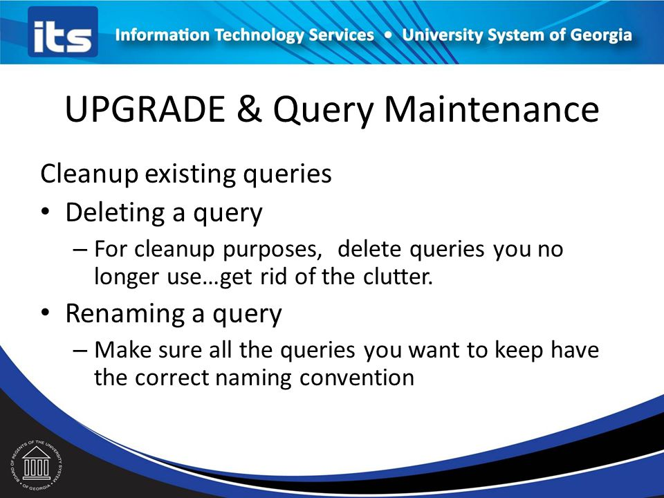 UPGRADE & Query Maintenance Cleanup existing queries Deleting a query – For cleanup purposes, delete queries you no longer use…get rid of the clutter.