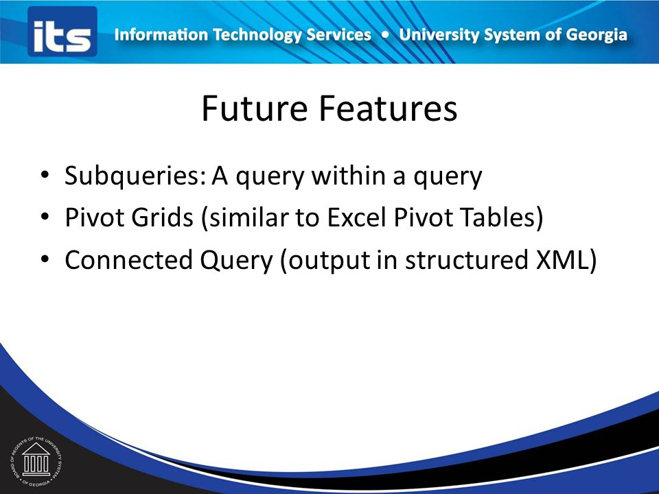 Future Features Subqueries: A query within a query Pivot Grids (similar to Excel Pivot Tables) Connected Query (output in structured XML)