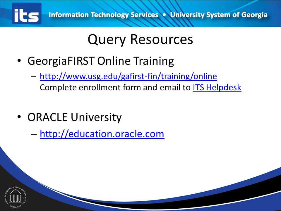 Query Resources GeorgiaFIRST Online Training – http://www.usg.edu/gafirst-fin/training/online Complete enrollment form and email to ITS Helpdesk http://www.usg.edu/gafirst-fin/training/onlineITS Helpdesk ORACLE University – http://education.oracle.com http://education.oracle.com
