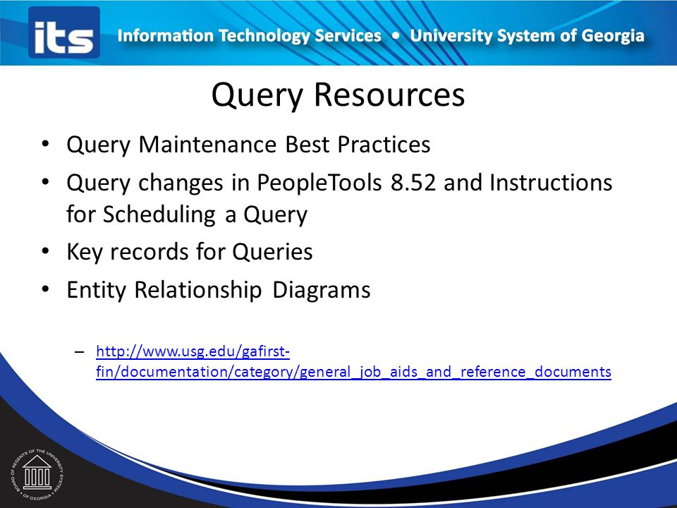 Query Resources Query Maintenance Best Practices Query changes in PeopleTools 8.52 and Instructions for Scheduling a Query Key records for Queries Entity Relationship Diagrams – http://www.usg.edu/gafirst- fin/documentation/category/general_job_aids_and_reference_documents http://www.usg.edu/gafirst- fin/documentation/category/general_job_aids_and_reference_documents