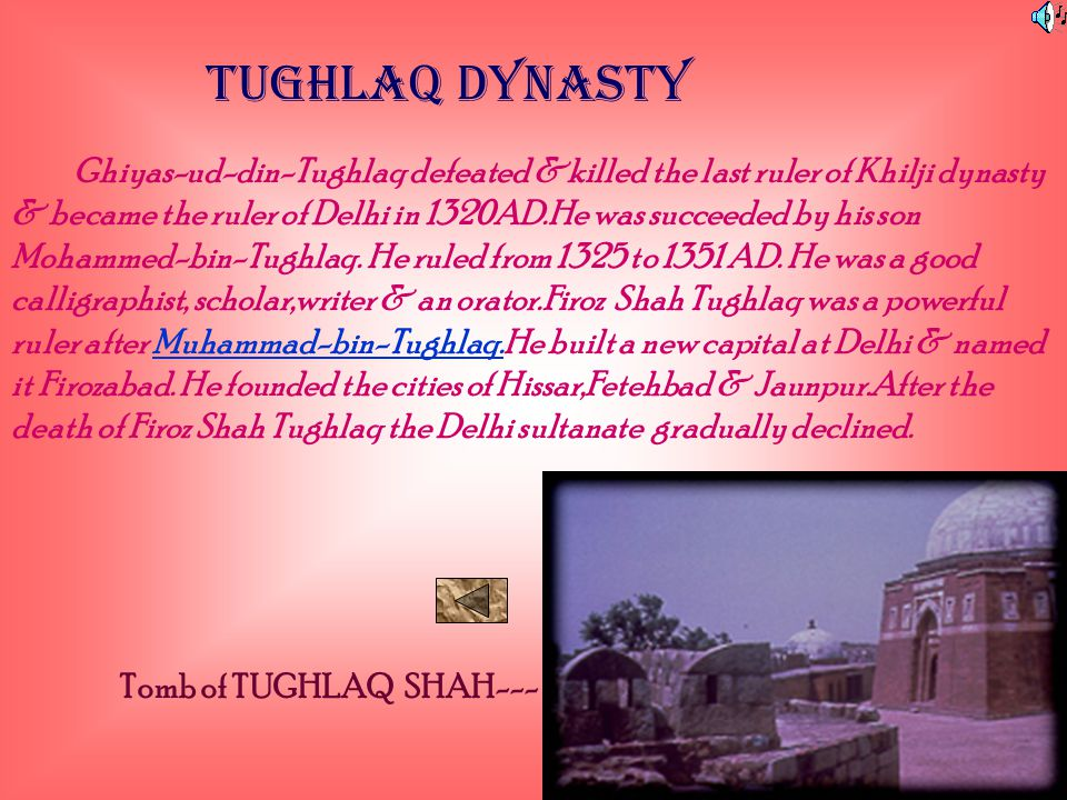 TUGHLAQ DYNASTY Ghiyas-ud-din-Tughlaq defeated &killed the last ruler of Khilji dynasty & became the ruler of Delhi in 1320AD.He was succeeded by his son Mohammed-bin-Tughlaq.