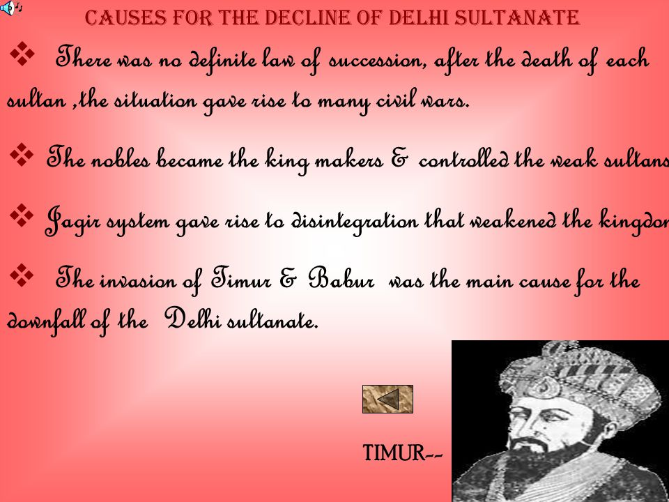 Causes For The Decline Of Delhi Sultanate  There was no definite law of succession, after the death of each sultan,the situation gave rise to many civil wars.