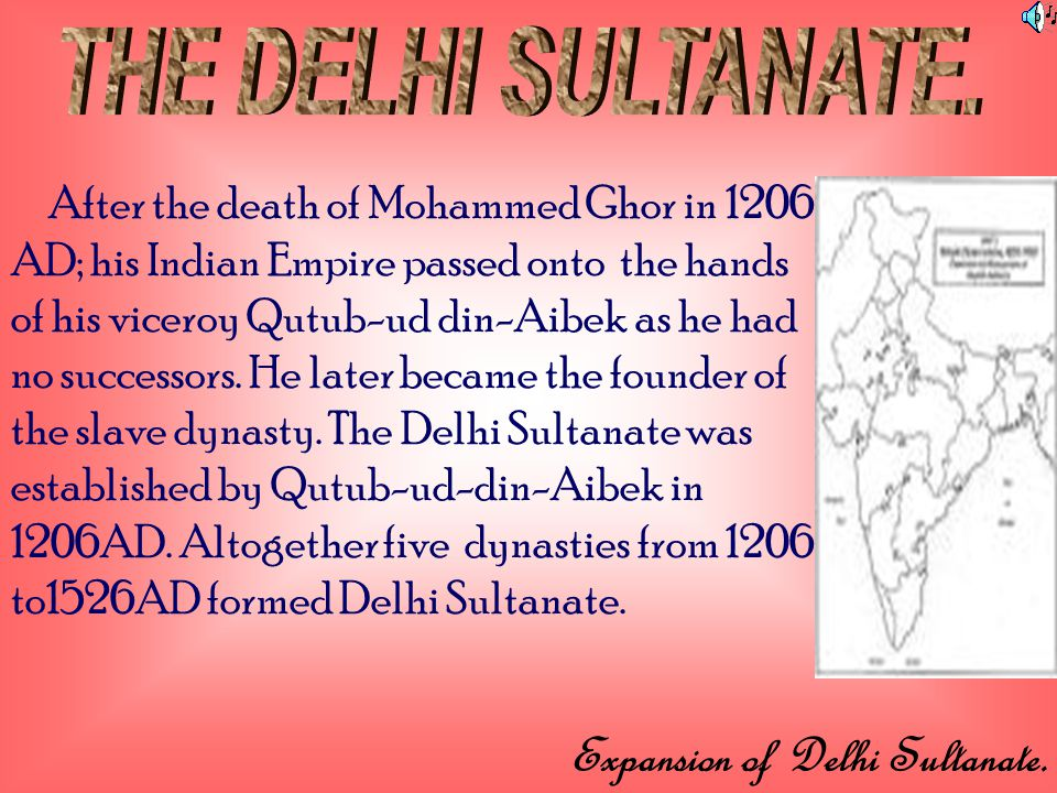 After the death of Mohammed Ghor in 1206 AD; his Indian Empire passed onto the hands of his viceroy Qutub-ud din-Aibek as he had no successors.